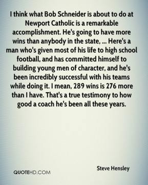 Steve Hensley  - I think what Bob Schneider is about to do at Newport Catholic is a remarkable accomplishment. He's going to have more wins than anybody in the state, ... Here's a man who's given most of his life to high school football, and has committed himself to building young men of character, and he's been incredibly successful with his teams while doing it. I mean, 289 wins is 276 more than I have. That's a true testimony to how good a coach he's been all these years.