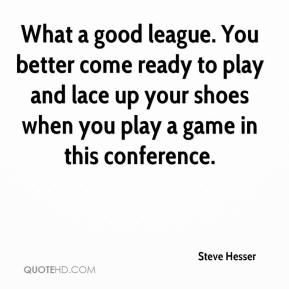 Steve Hesser  - What a good league. You better come ready to play and lace up your shoes when you play a game in this conference.