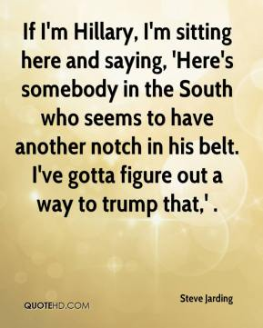 Steve Jarding  - If I'm Hillary, I'm sitting here and saying, 'Here's somebody in the South who seems to have another notch in his belt. I've gotta figure out a way to trump that,' .
