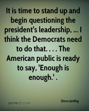 Steve Jarding  - It is time to stand up and begin questioning the president's leadership, ... I think the Democrats need to do that. . . . The American public is ready to say, 'Enough is enough.' .