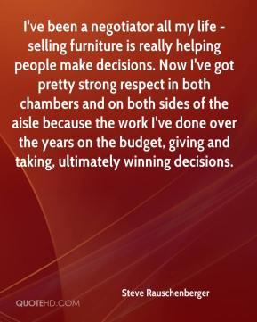 I've been a negotiator all my life - selling furniture is really helping people make decisions. Now I've got pretty strong respect in both chambers and on both sides of the aisle because the work I've done over the years on the budget, giving and taking, ultimately winning decisions.