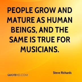 Steve Richards  - People grow and mature as human beings, and the same is true for musicians.