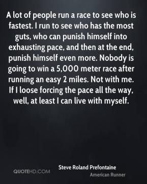 Steve Roland Prefontaine  - A lot of people run a race to see who is fastest. I run to see who has the most guts, who can punish himself into exhausting pace, and then at the end, punish himself even more. Nobody is going to win a 5,000 meter race after running an easy 2 miles. Not with me. If I loose forcing the pace all the way, well, at least I can live with myself.