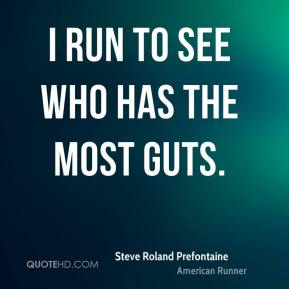 I run to see who has the most guts.