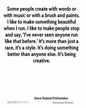 Some people create with words or with music or with a brush and paints. I like to make something beautiful when I run. I like to make people stop and say, 'I've never seen anyone run like that before.' It's more than just a race, it's a style. It's doing something better than anyone else. It's being creative.