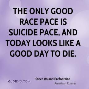The only good race pace is suicide pace, and today looks like a good day to die.