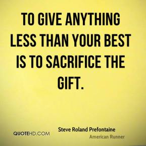 Steve Roland Prefontaine  - To give anything less than your best is to sacrifice the gift.