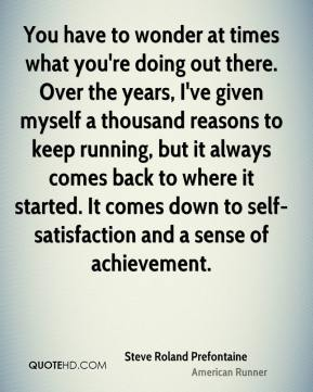 You have to wonder at times what you're doing out there. Over the years, I've given myself a thousand reasons to keep running, but it always comes back to where it started. It comes down to self-satisfaction and a sense of achievement.
