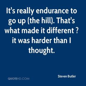 Steven Butler  - It's really endurance to go up (the hill). That's what made it different ? it was harder than I thought.