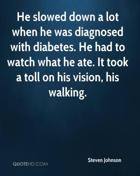 Steven Johnson  - He slowed down a lot when he was diagnosed with diabetes. He had to watch what he ate. It took a toll on his vision, his walking.