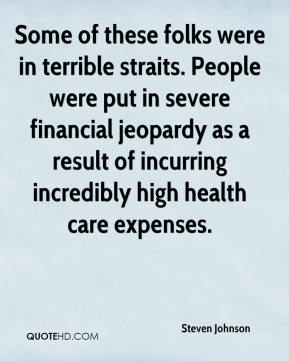Steven Johnson  - Some of these folks were in terrible straits. People were put in severe financial jeopardy as a result of incurring incredibly high health care expenses.