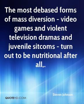 Steven Johnson  - The most debased forms of mass diversion - video games and violent television dramas and juvenile sitcoms - turn out to be nutritional after all.