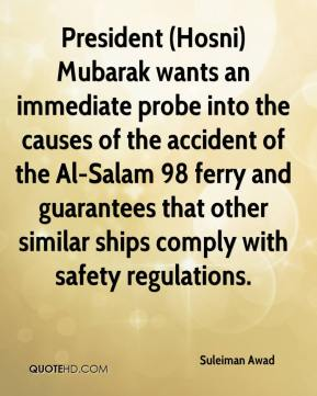 Suleiman Awad  - President (Hosni) Mubarak wants an immediate probe into the causes of the accident of the Al-Salam 98 ferry and guarantees that other similar ships comply with safety regulations.