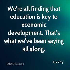 Susan Foy  - We're all finding that education is key to economic development. That's what we've been saying all along.
