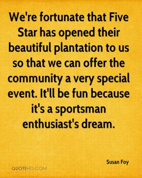 Susan Foy  - We're fortunate that Five Star has opened their beautiful plantation to us so that we can offer the community a very special event. It'll be fun because it's a sportsman enthusiast's dream.