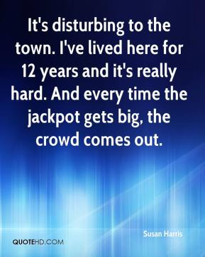 Susan Harris  - It's disturbing to the town. I've lived here for 12 years and it's really hard. And every time the jackpot gets big, the crowd comes out.