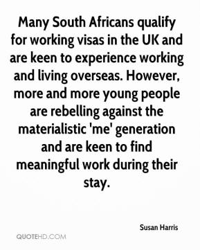 Susan Harris  - Many South Africans qualify for working visas in the UK and are keen to experience working and living overseas. However, more and more young people are rebelling against the materialistic 'me' generation and are keen to find meaningful work during their stay.