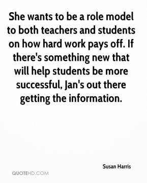 Susan Harris  - She wants to be a role model to both teachers and students on how hard work pays off. If there's something new that will help students be more successful, Jan's out there getting the information.