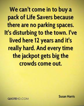 Susan Harris  - We can't come in to buy a pack of Life Savers because there are no parking spaces. It's disturbing to the town. I've lived here 12 years and it's really hard. And every time the jackpot gets big the crowds come out.