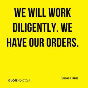 Susan Harris  - We will work diligently. We have our orders.