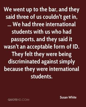 Susan White  - We went up to the bar, and they said three of us couldn't get in, ... We had three international students with us who had passports, and they said it wasn't an acceptable form of ID. They felt they were being discriminated against simply because they were international students.