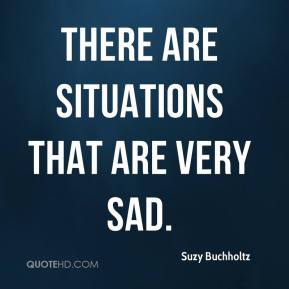 Suzy Buchholtz  - There are situations that are very sad.