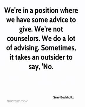 Suzy Buchholtz  - We're in a position where we have some advice to give. We're not counselors. We do a lot of advising. Sometimes, it takes an outsider to say, 'No.