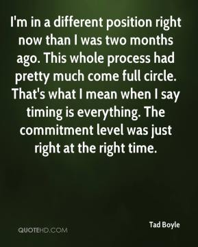 Tad Boyle  - I'm in a different position right now than I was two months ago. This whole process had pretty much come full circle. That's what I mean when I say timing is everything. The commitment level was just right at the right time.
