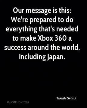 Takashi Sensui  - Our message is this: We're prepared to do everything that's needed to make Xbox 360 a success around the world, including Japan.