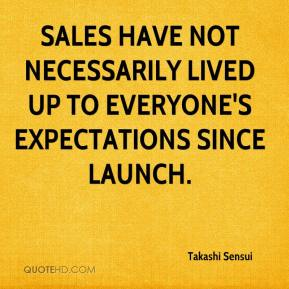 Takashi Sensui  - Sales have not necessarily lived up to everyone's expectations since launch.