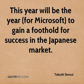 Takashi Sensui  - This year will be the year (for Microsoft) to gain a foothold for success in the Japanese market.
