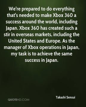 Takashi Sensui  - We're prepared to do everything that's needed to make Xbox 360 a success around the world, including Japan. Xbox 360 has created such a stir in overseas markets, including the United States and Europe. As the manager of Xbox operations in Japan, my task is to achieve the same success in Japan.