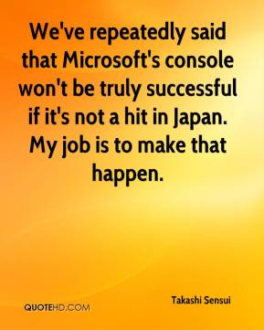 Takashi Sensui  - We've repeatedly said that Microsoft's console won't be truly successful if it's not a hit in Japan. My job is to make that happen.