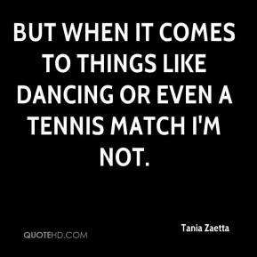 But when it comes to things like dancing or even a tennis match I'm not.