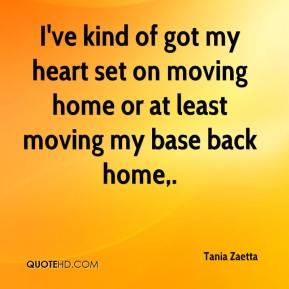 Tania Zaetta  - I've kind of got my heart set on moving home or at least moving my base back home.