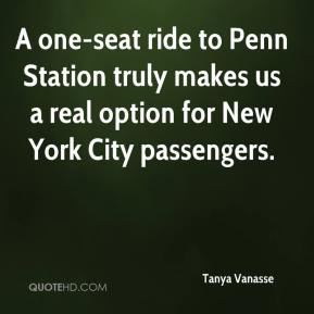 Tanya Vanasse  - A one-seat ride to Penn Station truly makes us a real option for New York City passengers.