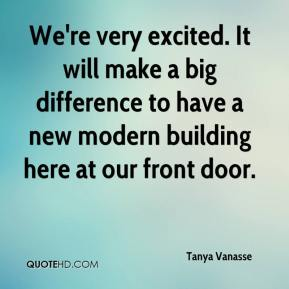 Tanya Vanasse  - We're very excited. It will make a big difference to have a new modern building here at our front door.