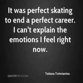 Tatiana Totmianina  - It was perfect skating to end a perfect career. I can't explain the emotions I feel right now.