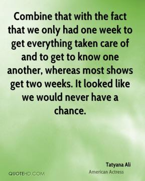 Tatyana Ali - Combine that with the fact that we only had one week to get everything taken care of and to get to know one another, whereas most shows get two weeks. It looked like we would never have a chance.