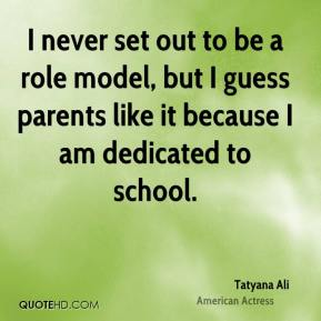 I never set out to be a role model, but I guess parents like it because I am dedicated to school.