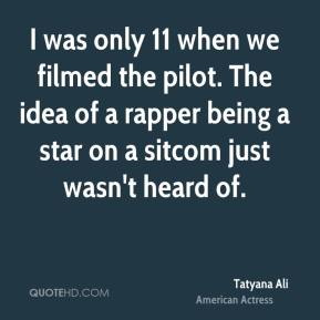 Tatyana Ali - I was only 11 when we filmed the pilot. The idea of a rapper being a star on a sitcom just wasn't heard of.