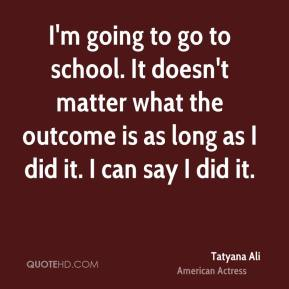I'm going to go to school. It doesn't matter what the outcome is as long as I did it. I can say I did it.