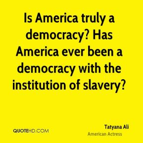 Tatyana Ali - Is America truly a democracy? Has America ever been a democracy with the institution of slavery?