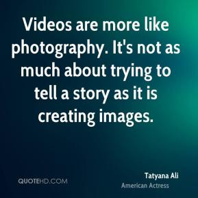 Tatyana Ali - Videos are more like photography. It's not as much about trying to tell a story as it is creating images.
