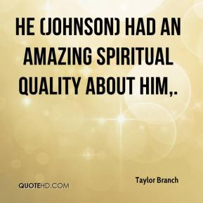 Taylor Branch  - He (Johnson) had an amazing spiritual quality about him.