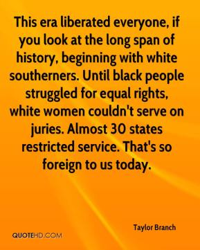 Taylor Branch  - This era liberated everyone, if you look at the long span of history, beginning with white southerners. Until black people struggled for equal rights, white women couldn't serve on juries. Almost 30 states restricted service. That's so foreign to us today.