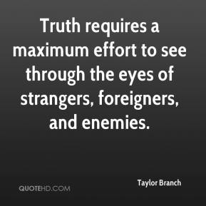 Taylor Branch  - Truth requires a maximum effort to see through the eyes of strangers, foreigners, and enemies.