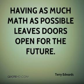 Terry Edwards  - Having as much math as possible leaves doors open for the future.