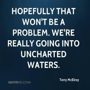Terry McElroy  - Hopefully that won't be a problem. We're really going into uncharted waters.