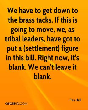 Tex Hall  - We have to get down to the brass tacks. If this is going to move, we, as tribal leaders, have got to put a (settlement) figure in this bill. Right now, it's blank. We can't leave it blank.